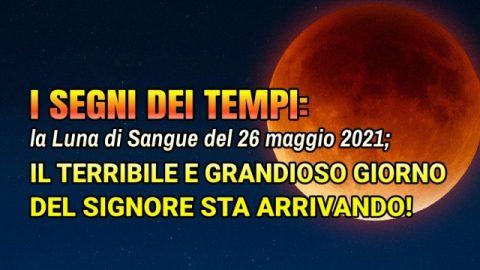 I segni dei tempi: la Luna di Sangue del 26 maggio 2021; il terribile e grandioso giorno del Signore sta arrivando!